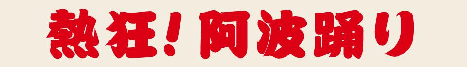 熱狂!阿波踊り 今や徳島だけにとどまらず全国各地にその熱を放出し続ける「踊り」の王様、阿波踊り、熱狂の渦はとどまるところを知りません。