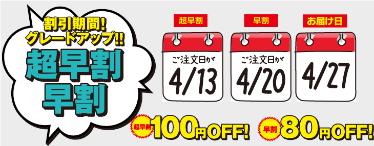 割引期間!グレードアップ!!超早割 100円OFF・早割 80円OFF